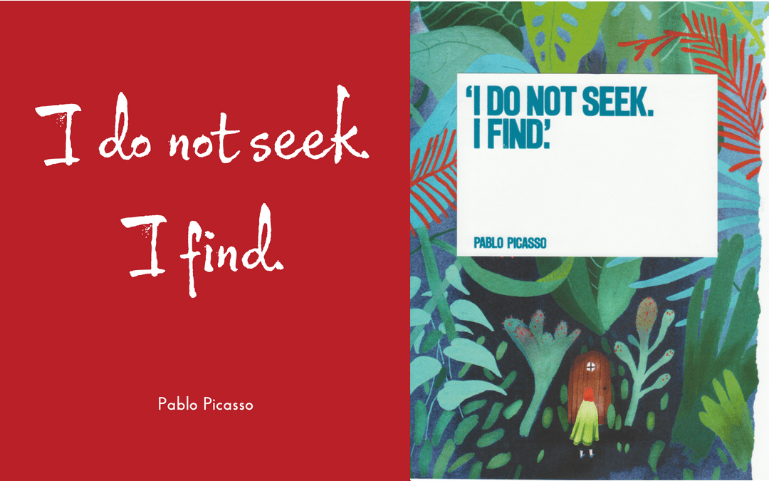 Picasso quotation - I do not seek I find